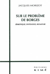 Sur le problème de Borges : sémiotique, ontologie, signature - JacquesMorizot