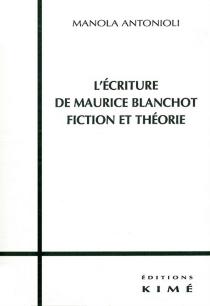 L'écriture de Maurice Blanchot : fiction et théorie - ManolaAntonioli