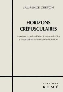 Horizons crépusculaires : aspects de la modernité dans le roman autrichien et le français fin de siècle (1870-1930) - LaurenceCreton