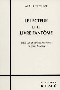 Le lecteur et le livre fantôme : essai sur La défense de l'infini de Louis Aragon - AlainTrouvé