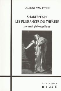 Shakespeare, les puissances du théâtre : un essai philosophique - LaurentVan Eynde