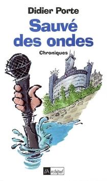 Sauvé des ondes ! : chroniques - DidierPorte