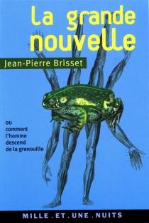 La grande nouvelle ou Pourquoi l'homme descend de la grenouille - Jean-PierreBrisset