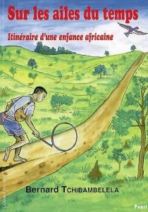 Sur les ailes du temps : itinéraire d'une enfance africaine - BernardTchibambelela