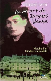 La mort de Jacques Vaché : histoire d'un fait divers surréaliste - StéphanePajot
