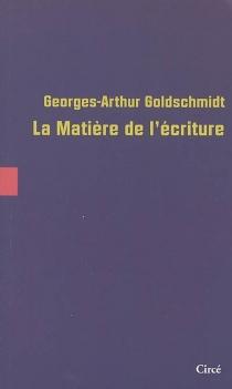 La matière de l'écriture - Georges-ArthurGoldschmidt