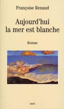 Aujourd'hui la mer est blanche - FrançoiseRenaud