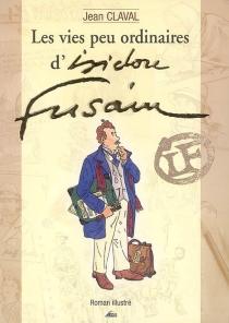 Les vies peu ordinaires d'Isidore Fusain : roman illustré - JeanClaval