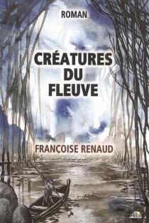 Créatures du fleuve - FrançoiseRenaud