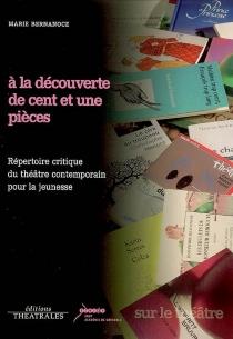 A la découverte de cent et une pièces : répertoire critique du théâtre contemporain pour la jeunesse - MarieBernanoce