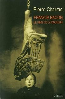 Francis Bacon, le ring de la douleur - PierreCharras