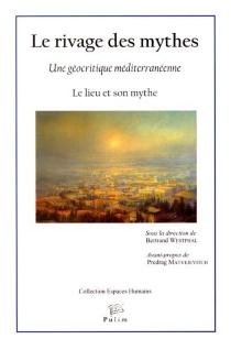 Le rivage des mythes : une géocritique méditerranéenne : le lieu et son mythe -