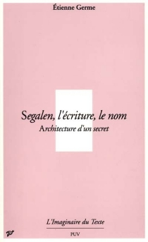Segalen, l'écriture, le nom : architecture d'un secret - Etienne Germe