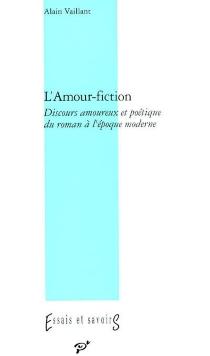 L'amour-fiction : discours amoureux et poétique du roman à l'époque moderne - AlainVaillant