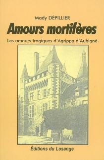 Amours mortifères : les amours tragiques d'Agrippa d'Aubigné - MadyDépillier