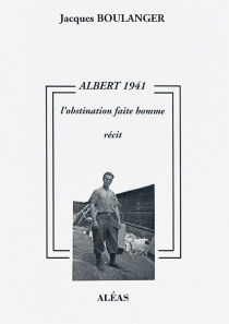 Albert 1941 ou L'obstination faite homme : récit - Jacques Boulanger