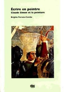 Ecrire en peintre : Claude Simon et la peinture - BrigitteFerrato-Combe