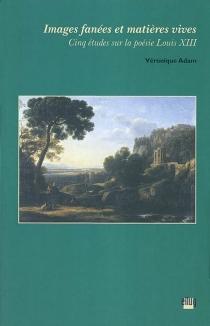 Images fanées et matières vives : cinq études sur la poésie Louis XIII - VéroniqueAdam
