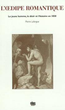 L'Oedipe romantique : le jeune homme, le désir et l'histoire en 1830 - PierreLaforgue
