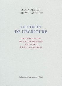 Le choix de l'écriture : Antonin Artaud, Marcel Jouhandeau, Jean Genet, Pierre Klossowski - HervéCastanet