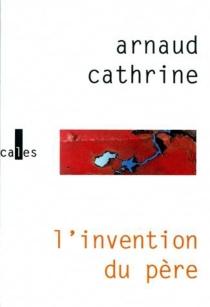 L'invention du père - ArnaudCathrine