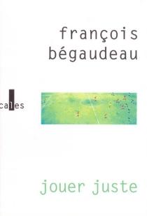 Jouer juste - FrançoisBégaudeau