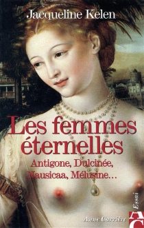 Les femmes éternelles : Antigone, Dulcinée, Nausicaa, Mélusine... - JacquelineKelen