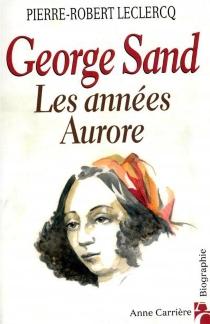 George Sand, les années Aurore - Pierre-RobertLeclercq