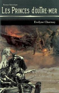 Les princes d'outre-mer : la reconquête de la Bretagne sur les Vikings par Alain IV de Cornouaille, dit Barbetorte - ÉvelyneCharnay