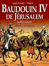 Baudoin IV de Jérusalem, le roi lépreux : l'étoile de pourpre - SergeDalens
