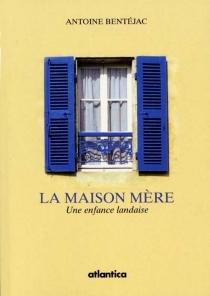 La maison mère : une enfance landaise - AntoineBentejac