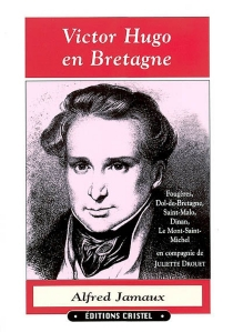 Victor Hugo en Bretagne : Fougères, Dol-de-Bretagne, Saint-Malo, Dinan, Le Mont-Saint-Michel en compagnie de Juliette Drouet - AlfredJamaux
