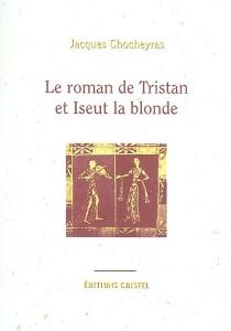 Le roman de Tristan et de Iseut la blonde - JacquesChocheyras