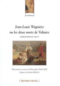 Jean-Louis Wagnière ou Les deux morts de Voltaire : correspondance inédite -