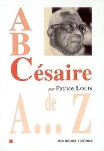 A, B, Césaire : Césaire de A à Z - PatriceLouis
