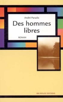 Des hommes libres : fragments d'une histoire - AndréParadis