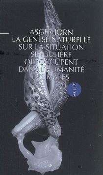 La genèse naturelle : sur la situation singulière qu'occupent dans l'humanité les mâles - AsgerJorn