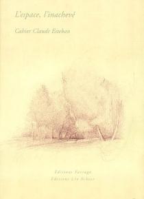 L'espace, l'inachevé : cahier Claude Esteban -