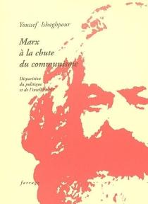 Marx à la chute du communisme : disparition du politique et de l'intellectuel ? - YoussefIshaghpour