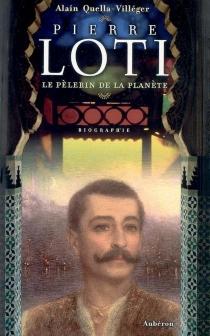 Pierre Loti : le pèlerin de la planète - AlainQuella-Villéger