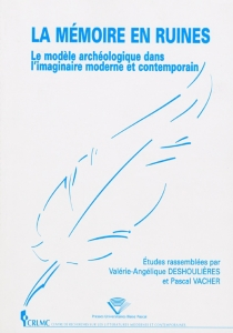 La mémoire en ruines : le modèle archéologique dans l'imaginaire moderne et contemporain -