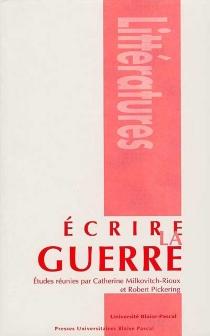 Ecrire la guerre : actes du colloque tenu à l'Université Blaise-Pascal, Clermont-Ferrand, 12-14 nov. 1998 -
