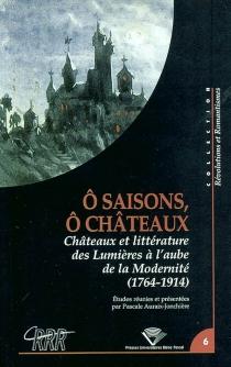 O saisons, ô châteaux : châteaux et littérature des Lumières à l'aube de la modernité (1764-1914) -