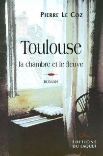 Toulouse : la chambre et le fleuve - PierreLe Coz
