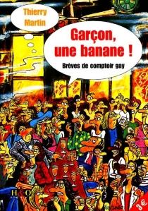 Garçon, une banane : brèves de comptoir gay - ThierryMartin
