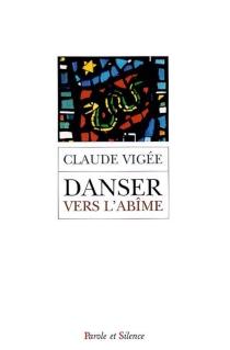 Danser vers l'abîme ou La spirale de l'extase : choix de poèmes et d'essais, 1995-2004 - ClaudeVigée