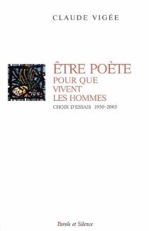 Etre poète pour que vivent les hommes : choix d'essais 1950-2005 - ClaudeVigée