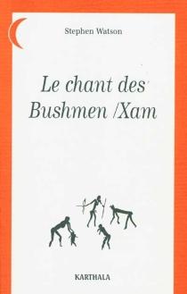 Le chant des Bushmen-Xam : poèmes d'un monde disparu (Afrique du Sud) -