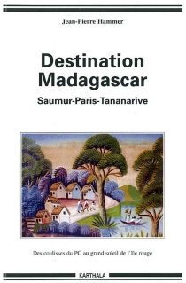 De Saumur à Madagascar : des coulisses obscures du PCF au grand soleil de l'Ile rouge - Jean-PierreHammer