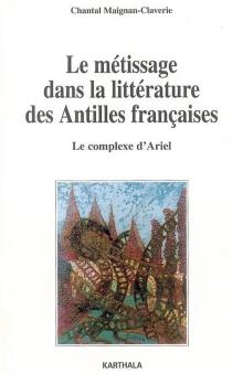 Le métissage dans la littérature des Antilles françaises : le complexe d'Ariel - ChantalMaignan-Claverie